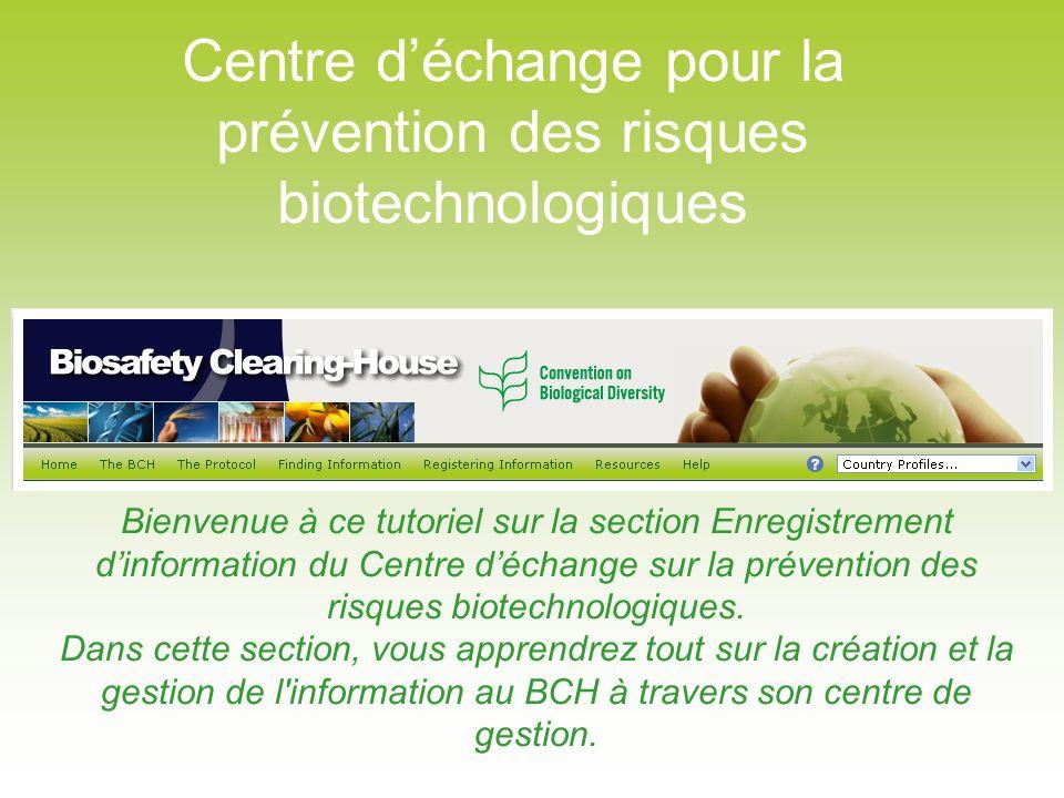 Centre déchange pour la prévention des risques biotechnologiques Bienvenue à ce tutoriel sur la section Enregistrement dinformation du Centre déchange sur la prévention des risques biotechnologiques.