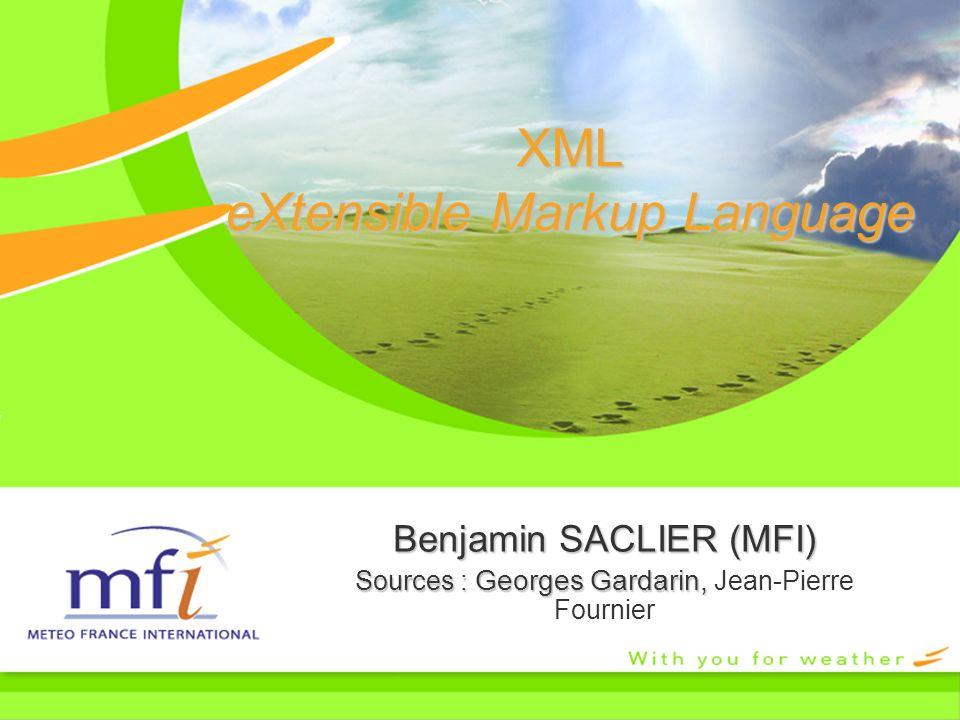 XML eXtensible Markup Language Benjamin SACLIER (MFI) Sources : Georges Gardarin, Sources : Georges Gardarin, Jean-Pierre Fournier