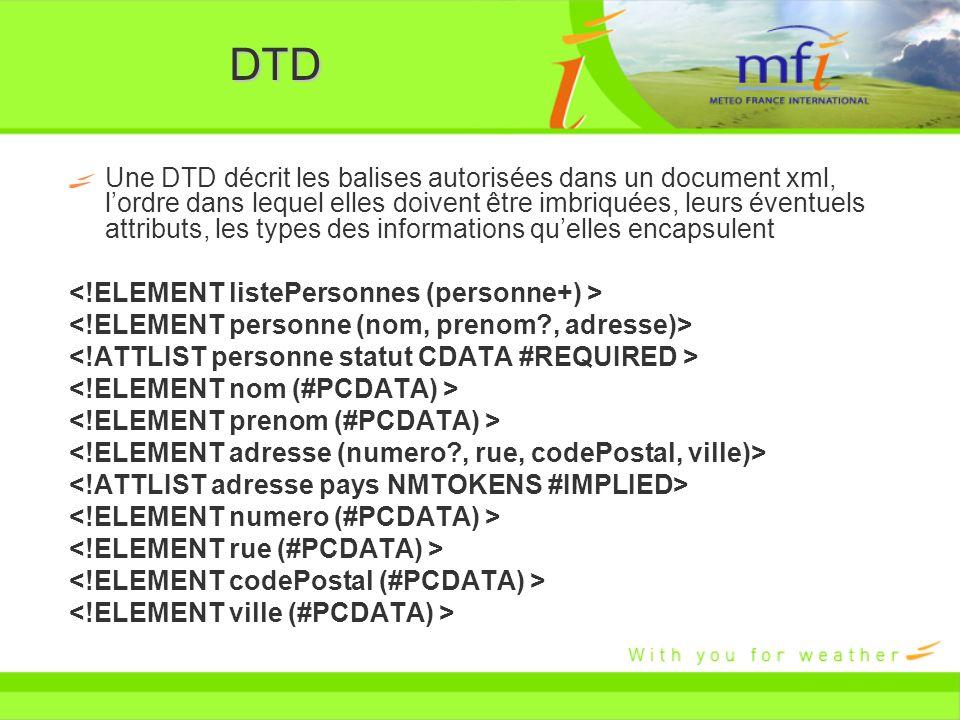 DTD Une DTD décrit les balises autorisées dans un document xml, lordre dans lequel elles doivent être imbriquées, leurs éventuels attributs, les types