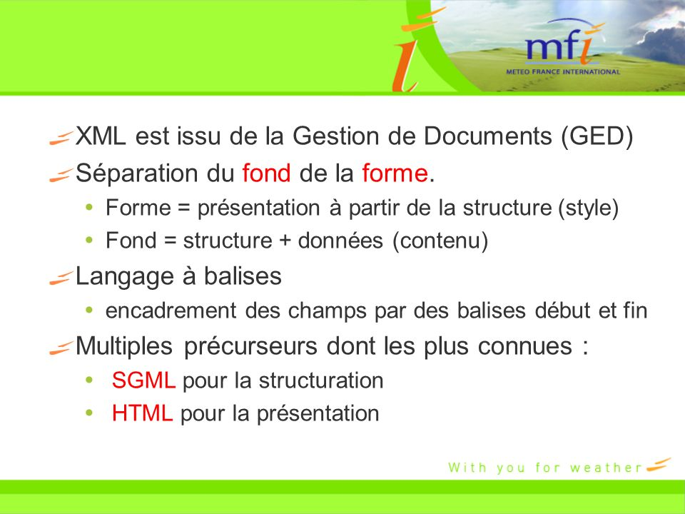 XML est issu de la Gestion de Documents (GED) Séparation du fond de la forme. Forme = présentation à partir de la structure (style) Fond = structure +