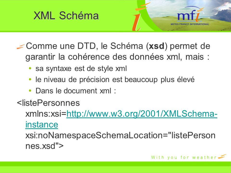 XML Schéma Comme une DTD, le Schéma (xsd) permet de garantir la cohérence des données xml, mais : sa syntaxe est de style xml le niveau de précision e
