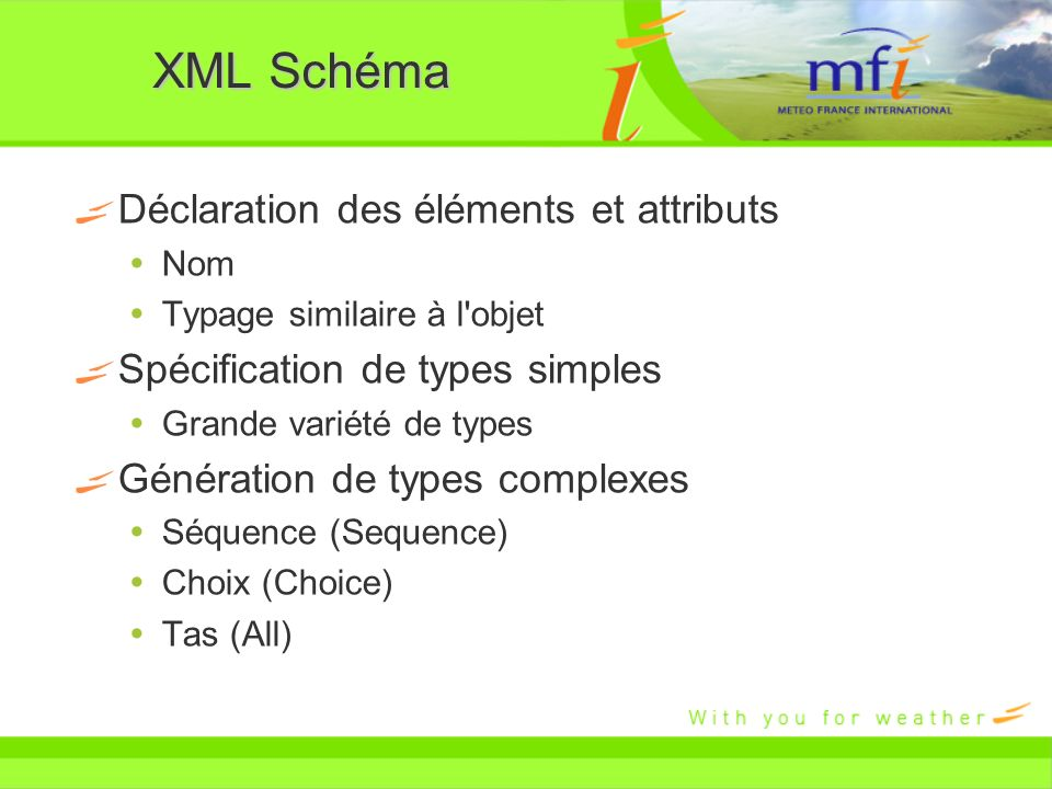 XML Schéma Déclaration des éléments et attributs Nom Typage similaire à l'objet Spécification de types simples Grande variété de types Génération de t