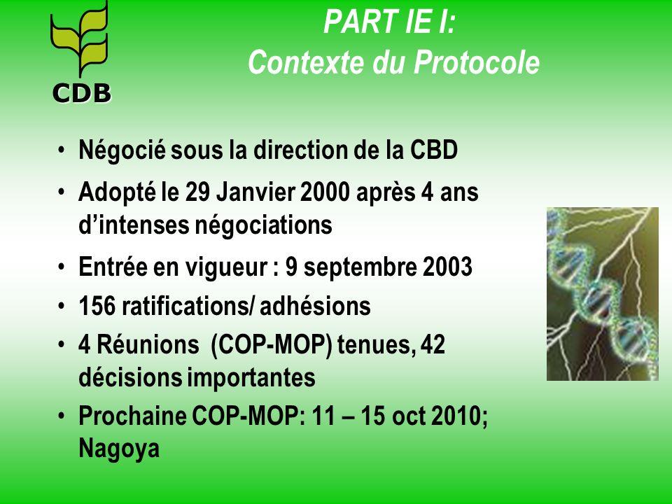 PART IE I: Contexte du Protocole Négocié sous la direction de la CBD Adopté le 29 Janvier 2000 après 4 ans dintenses négociations Entrée en vigueur :