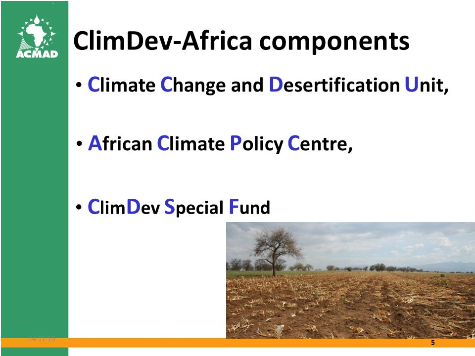 5 24/11/10 ClimDev-Africa components C limate C hange and D esertification U nit, A frican C limate P olicy C entre, C lim D ev S pecial F und