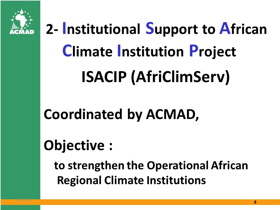 8 24/11/10 2- I nstitutional S upport to A frican C limate I nstitution P roject ISACIP (AfriClimServ) Objective : to strengthen the Operational African Regional Climate Institutions Coordinated by ACMAD,