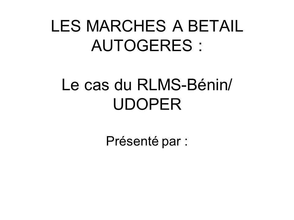LES MARCHES A BETAIL AUTOGERES : Le cas du RLMS-Bénin/ UDOPER Présenté par :