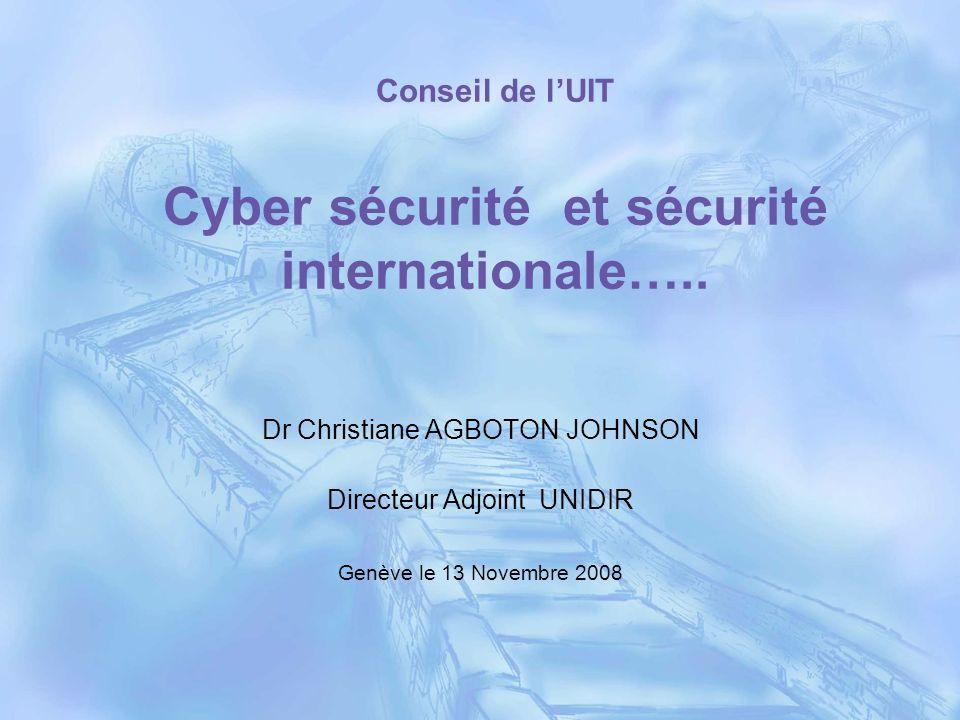 Conseil de lUIT Cyber sécurité et sécurité internationale….. Dr Christiane AGBOTON JOHNSON Directeur Adjoint UNIDIR Genève le 13 Novembre 2008