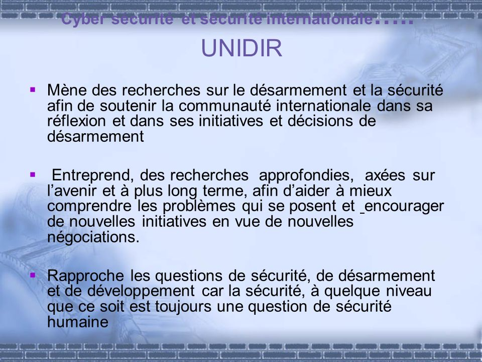 Cyber sécurité et sécurité internationale ….. UNIDIR Mène des recherches sur le désarmement et la sécurité afin de soutenir la communauté internationa
