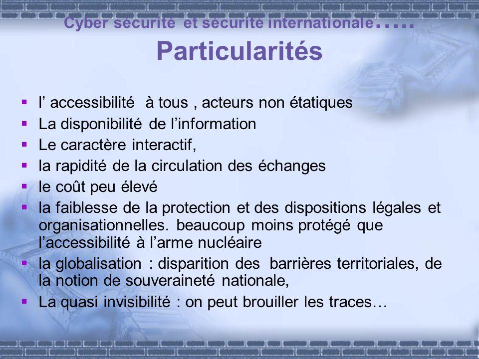 Cyber sécurité et sécurité internationale ….. Particularités l accessibilité à tous, acteurs non étatiques La disponibilité de linformation Le caractè