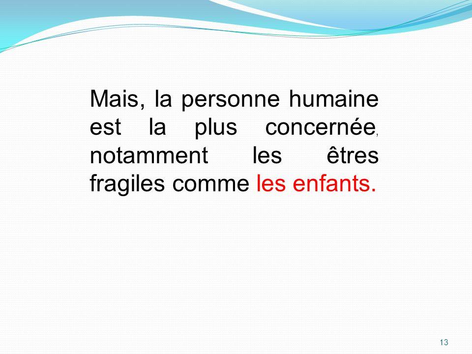 Mais, la personne humaine est la plus concernée, notamment les êtres fragiles comme les enfants. 13