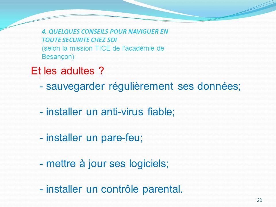 : - sauvegarder régulièrement ses données; - installer un anti-virus fiable; - installer un pare-feu; - mettre à jour ses logiciels; - installer un contrôle parental.