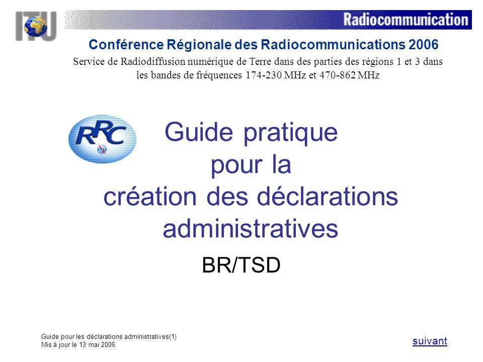 Guide pour les déclarations administratives(1) Mis à jour le 13 mai 2006 Guide pratique pour la création des déclarations administratives BR/TSD suivant Service de Radiodiffusion numérique de Terre dans des parties des régions 1 et 3 dans les bandes de fréquences 174 230 MHz et 470 862 MHz Conférence Régionale des Radiocommunications 2006