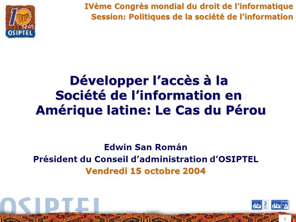1 IVème Congrès mondial du droit de linformatique Session: Politiques de la société de linformation Développer laccès à la Société de linformation en Amérique latine: Le Cas du Pérou Edwin San Román Président du Conseil dadministration dOSIPTEL Vendredi 15 octobre 2004