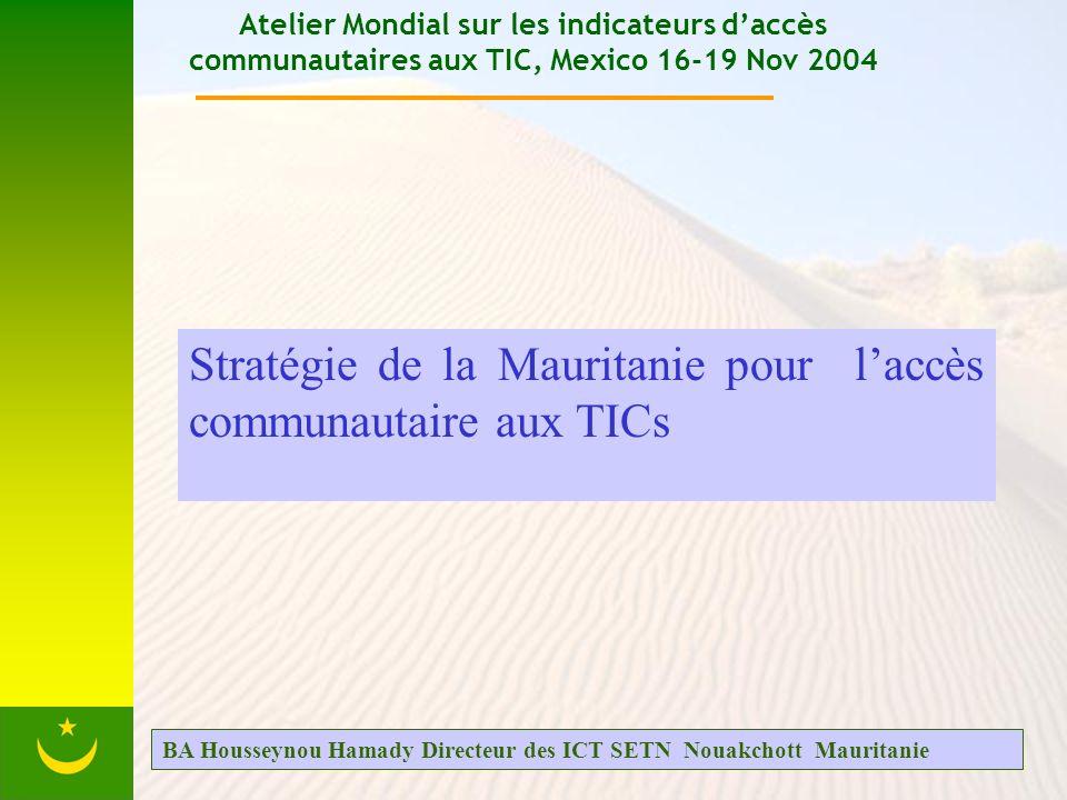 Atelier Mondial sur les indicateurs daccès communautaires aux TIC, Mexico 16-19 Nov 2004 Stratégie de la Mauritanie pour laccès communautaire aux TICs BA Housseynou Hamady Directeur des ICT SETN Nouakchott Mauritanie