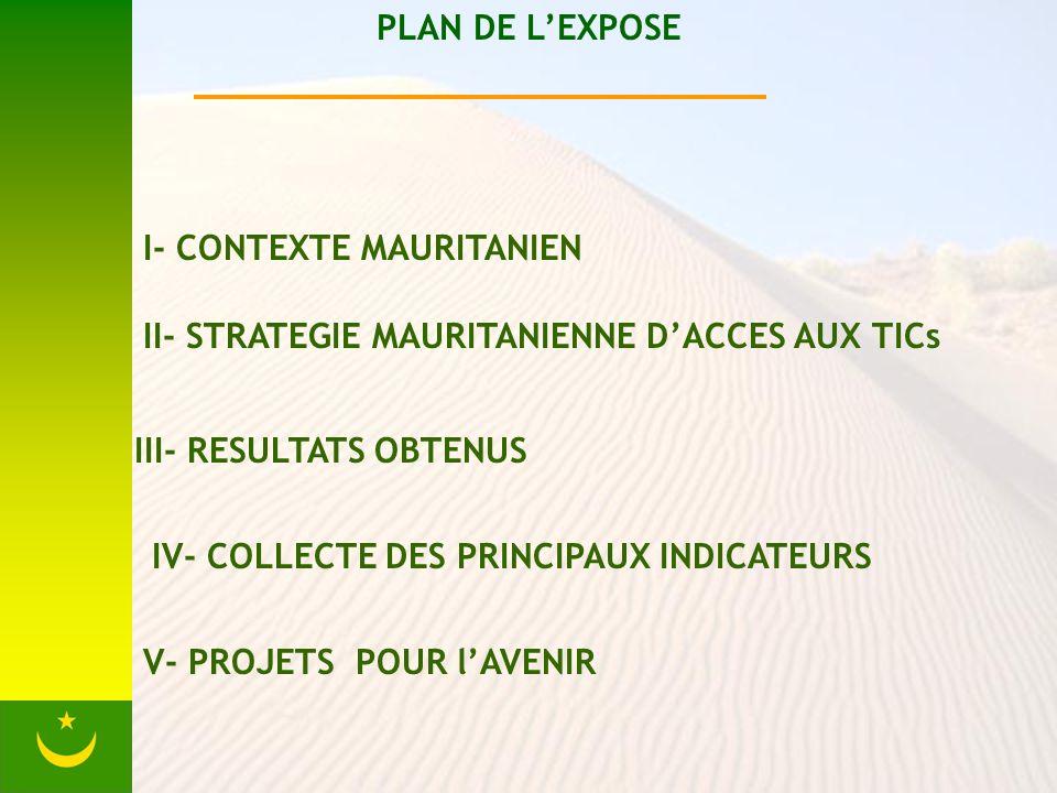 PLAN DE LEXPOSE I- CONTEXTE MAURITANIEN II- STRATEGIE MAURITANIENNE DACCES AUX TICs III- RESULTATS OBTENUS IV- COLLECTE DES PRINCIPAUX INDICATEURS V- PROJETS POUR lAVENIR