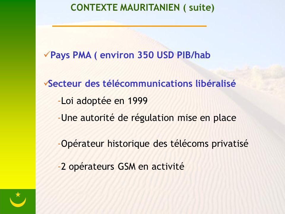 CONTEXTE MAURITANIEN ( suite) Pays PMA ( environ 350 USD PIB/hab Secteur des télécommunications libéralisé -Loi adoptée en 1999 -Une autorité de régulation mise en place -Opérateur historique des télécoms privatisé -2 opérateurs GSM en activité