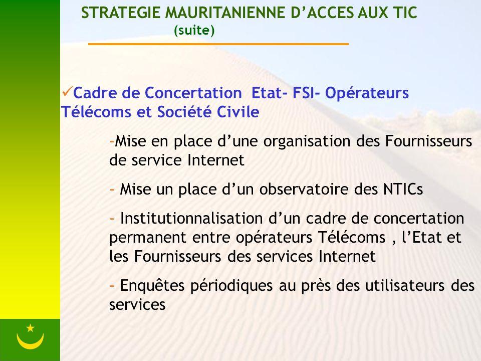 STRATEGIE MAURITANIENNE DACCES AUX TIC (suite) Cadre de Concertation Etat- FSI- Opérateurs Télécoms et Société Civile -Mise en place dune organisation