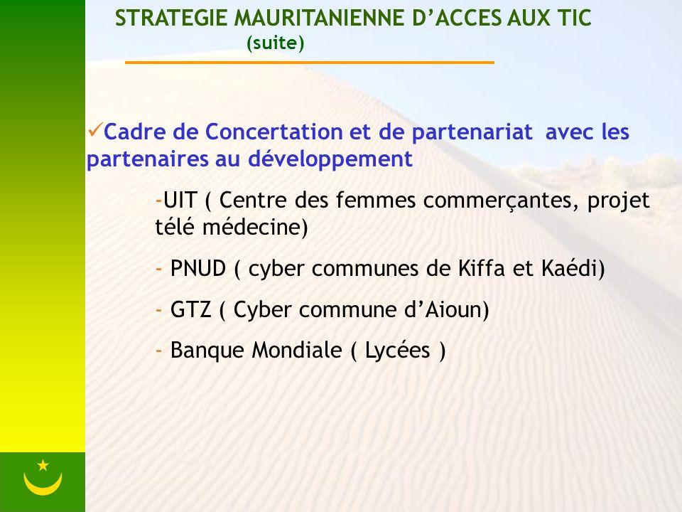 STRATEGIE MAURITANIENNE DACCES AUX TIC (suite) Cadre de Concertation et de partenariat avec les partenaires au développement -UIT ( Centre des femmes commerçantes, projet télé médecine) - PNUD ( cyber communes de Kiffa et Kaédi) - GTZ ( Cyber commune dAioun) - Banque Mondiale ( Lycées )
