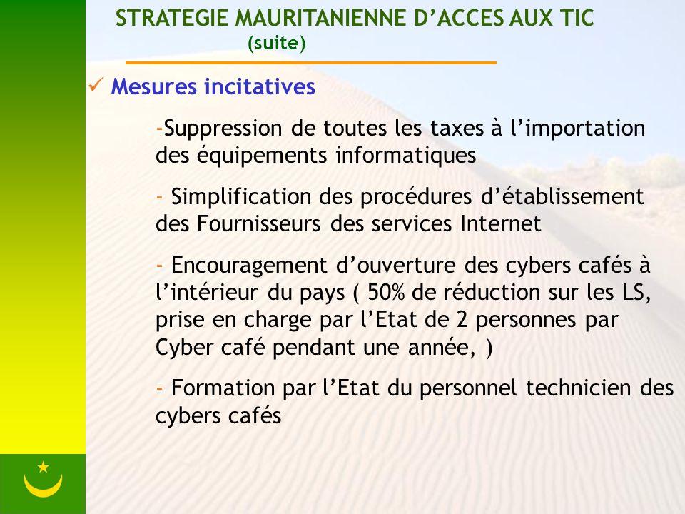STRATEGIE MAURITANIENNE DACCES AUX TIC (suite) Mesures incitatives -Suppression de toutes les taxes à limportation des équipements informatiques - Sim