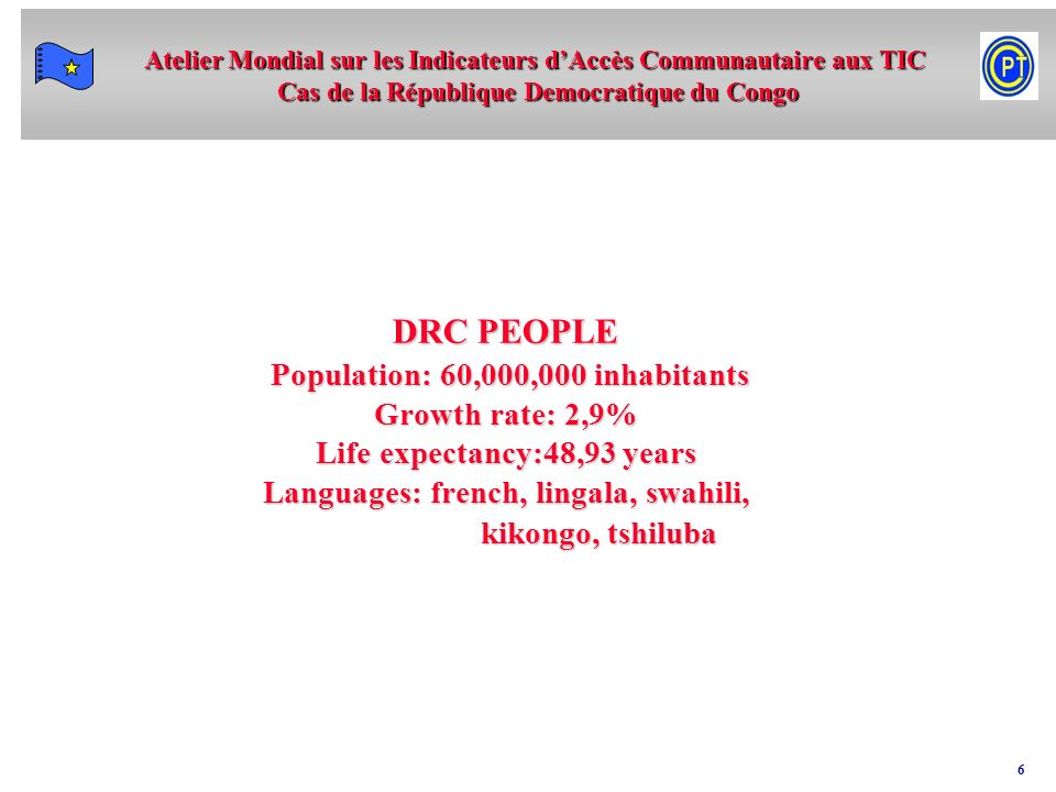 Atelier Mondial sur les Indicateurs dAccès Communautaire aux TIC Cas de la République Democratique du Congo 6 DRC PEOPLE Population: 60,000,000 inhabitants Growth rate: 2,9% Life expectancy:48,93 years Languages: french, lingala, swahili, kikongo, tshiluba