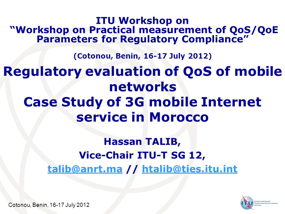 Cotonou, Benin, 16-17 July 2012 Regulatory evaluation of QoS of mobile networks Case Study of 3G mobile Internet service in Morocco Hassan TALIB, Vice