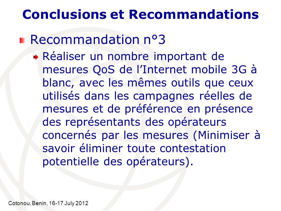 Cotonou, Benin, 16-17 July 2012 Conclusions et Recommandations Recommandation n°3 Réaliser un nombre important de mesures QoS de lInternet mobile 3G à