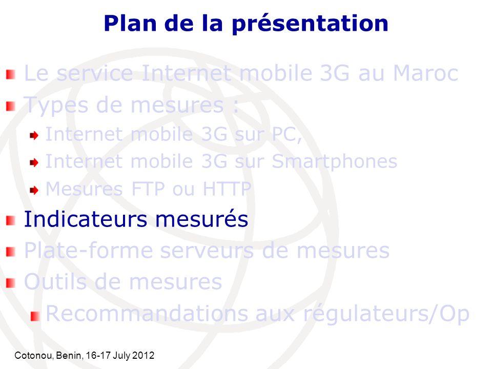 Cotonou, Benin, 16-17 July 2012 Plan de la présentation Le service Internet mobile 3G au Maroc Types de mesures : Internet mobile 3G sur PC, Internet mobile 3G sur Smartphones Mesures FTP ou HTTP Indicateurs mesurés Plate-forme serveurs de mesures Outils de mesures Recommandations aux régulateurs/Op