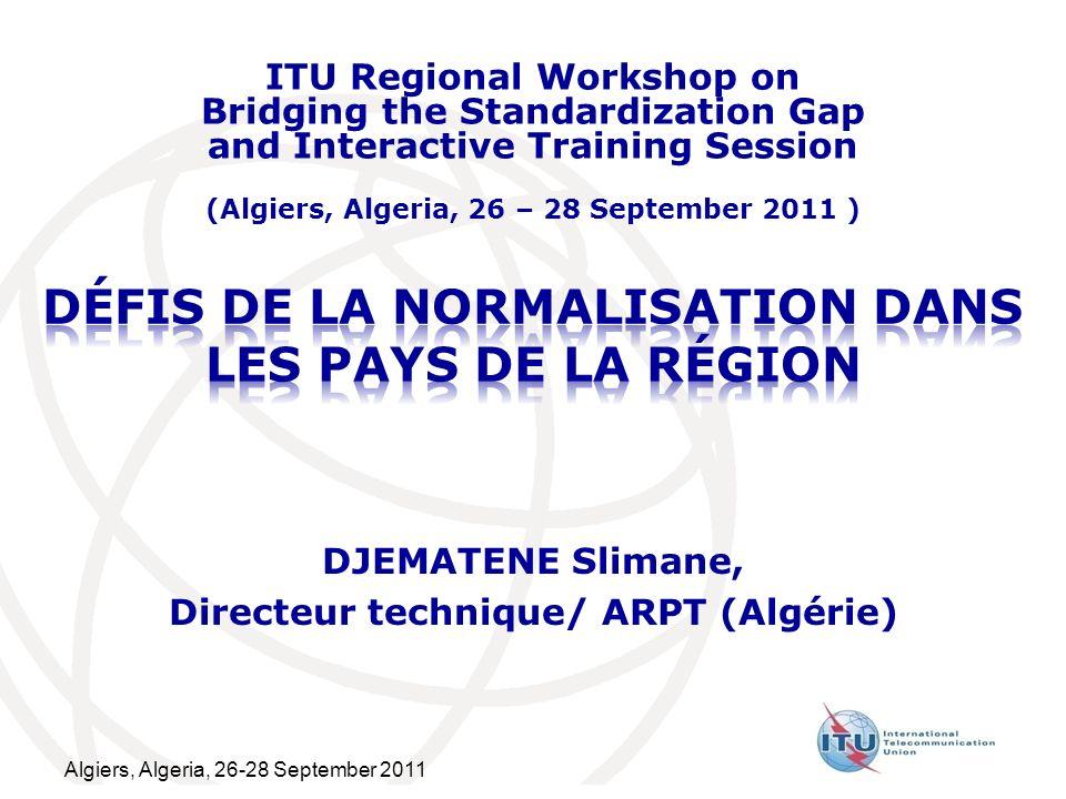 Algiers, Algeria, 26-28 September 2011 DJEMATENE Slimane, Directeur technique/ ARPT (Algérie) ITU Regional Workshop on Bridging the Standardization Ga