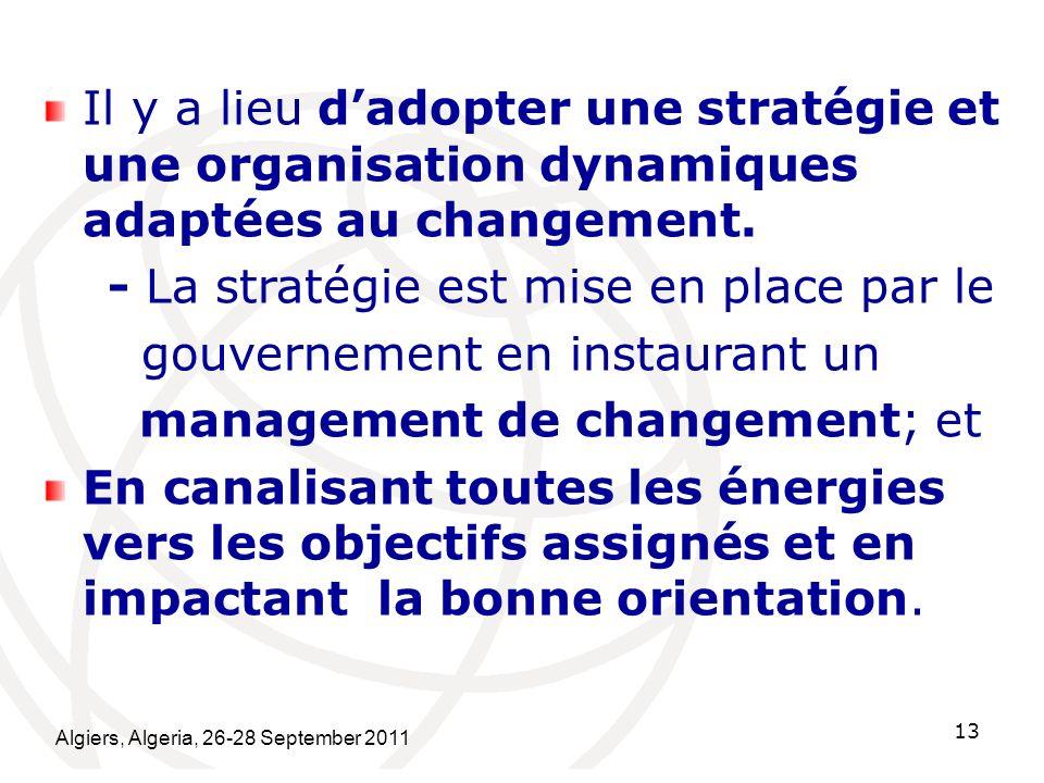 Algiers, Algeria, 26-28 September 2011 13 Il y a lieu dadopter une stratégie et une organisation dynamiques adaptées au changement. - La stratégie est