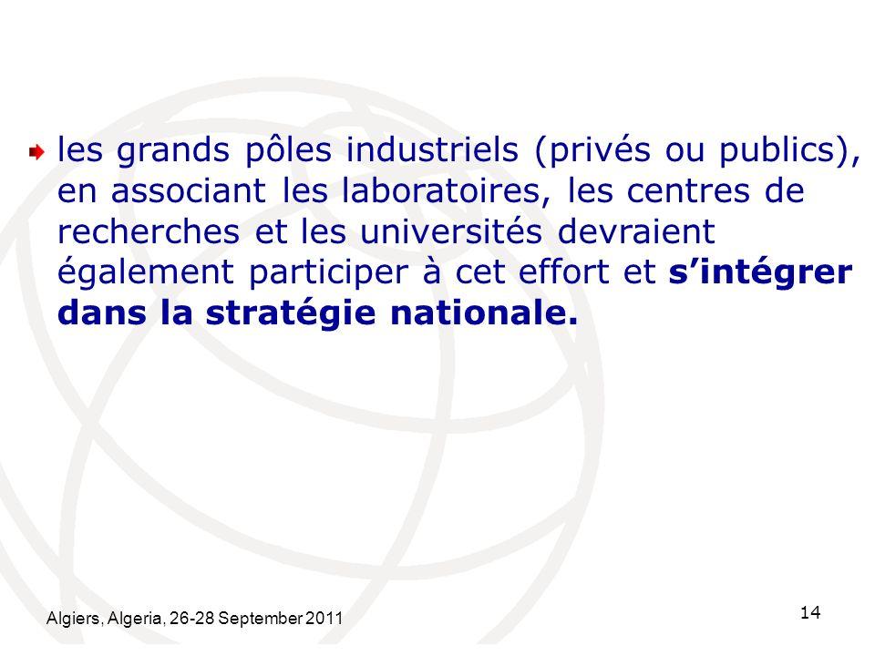 Algiers, Algeria, 26-28 September 2011 14 les grands pôles industriels (privés ou publics), en associant les laboratoires, les centres de recherches e