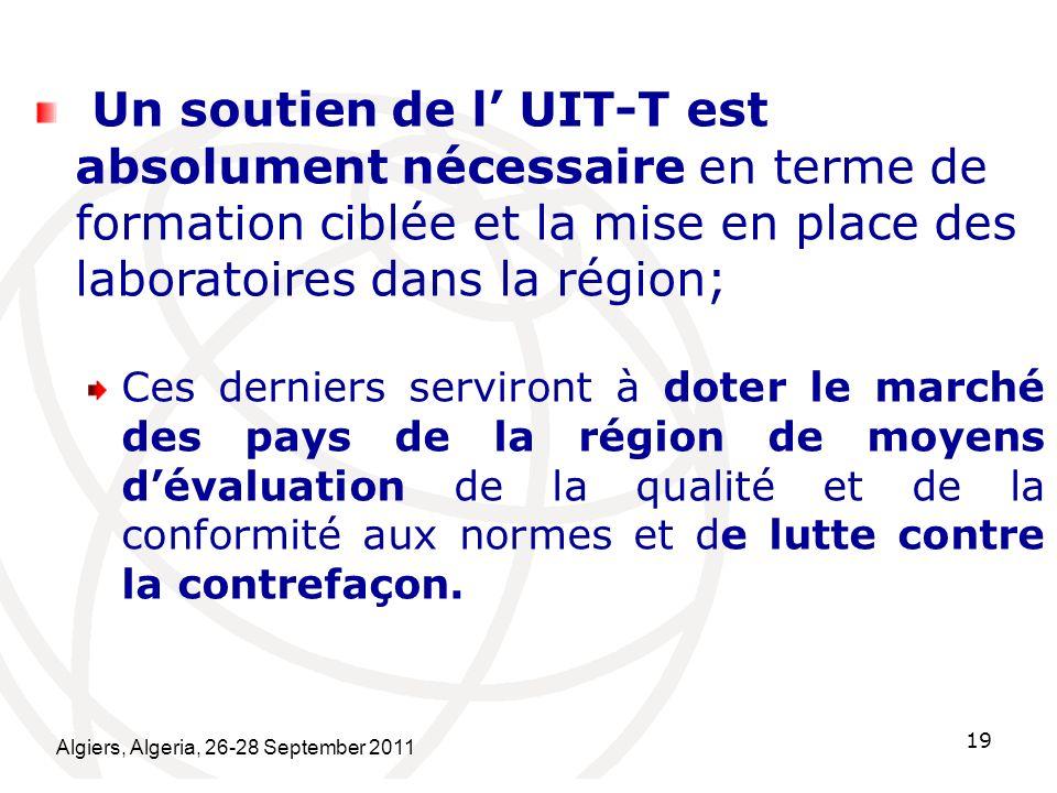 Algiers, Algeria, 26-28 September 2011 19 Un soutien de l UIT-T est absolument nécessaire en terme de formation ciblée et la mise en place des laborat