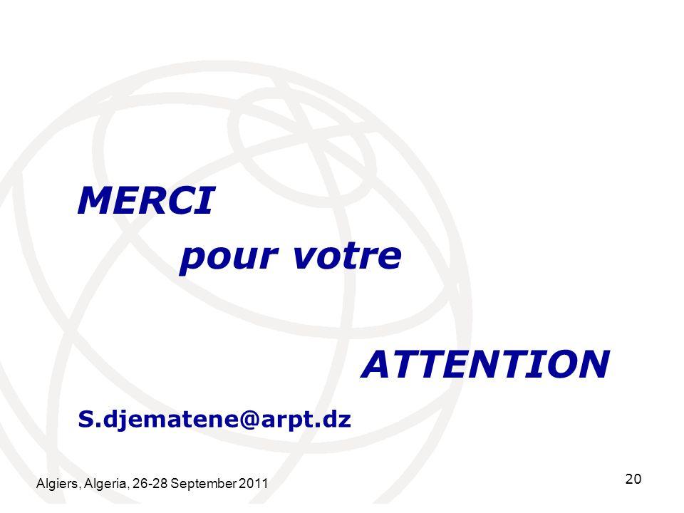 MERCI pour votre ATTENTION Algiers, Algeria, 26-28 September 2011 20 S.djematene@arpt.dz
