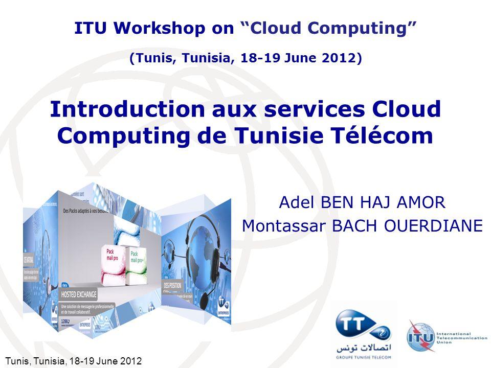 Tunis, Tunisia, 18-19 June 2012 Introduction aux services Cloud Computing de Tunisie Télécom Adel BEN HAJ AMOR Montassar BACH OUERDIANE ITU Workshop o