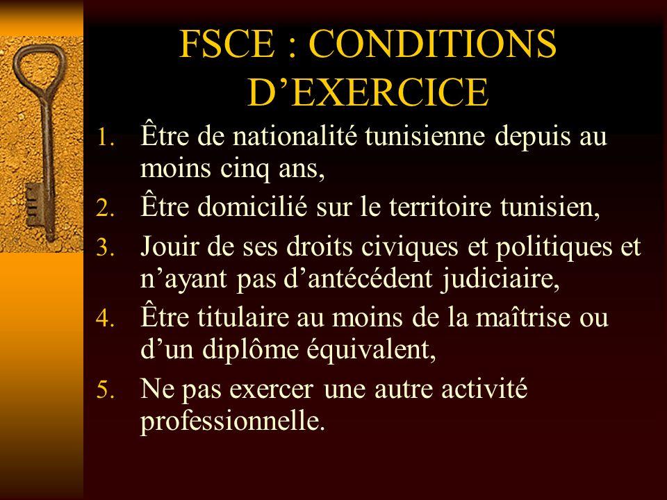 FSCE : CONDITIONS DEXERCICE 1. Être de nationalité tunisienne depuis au moins cinq ans, 2. Être domicilié sur le territoire tunisien, 3. Jouir de ses