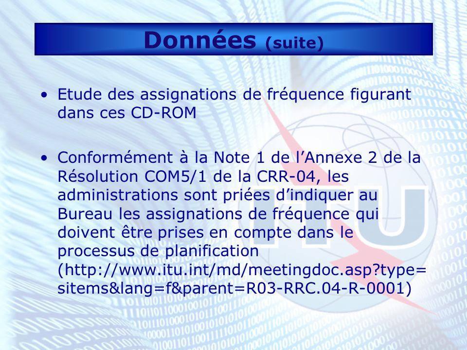 Données (suite) Etude des assignations de fréquence figurant dans ces CD-ROM Conformément à la Note 1 de lAnnexe 2 de la Résolution COM5/1 de la CRR-04, les administrations sont priées dindiquer au Bureau les assignations de fréquence qui doivent être prises en compte dans le processus de planification (http://www.itu.int/md/meetingdoc.asp type= sitems&lang=f&parent=R03-RRC.04-R-0001)