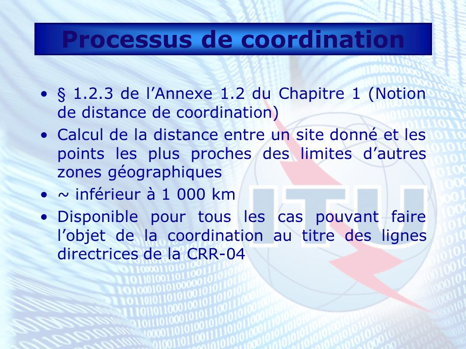 Processus de coordination § 1.2.3 de lAnnexe 1.2 du Chapitre 1 (Notion de distance de coordination) Calcul de la distance entre un site donné et les points les plus proches des limites dautres zones géographiques ~ inférieur à 1 000 km Disponible pour tous les cas pouvant faire lobjet de la coordination au titre des lignes directrices de la CRR-04
