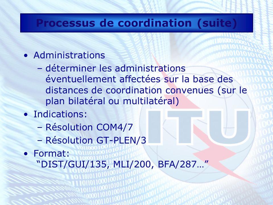 Processus de coordination (suite) Administrations –déterminer les administrations éventuellement affectées sur la base des distances de coordination convenues (sur le plan bilatéral ou multilatéral) Indications: –Résolution COM4/7 –Résolution GT-PLEN/3 Format: DIST/GUI/135, MLI/200, BFA/287…