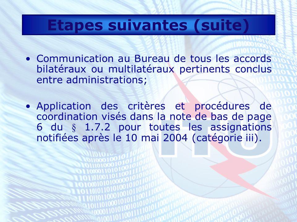 Etapes suivantes (suite) Communication au Bureau de tous les accords bilatéraux ou multilatéraux pertinents conclus entre administrations; Application des critères et procédures de coordination visés dans la note de bas de page 6 du § 1.7.2 pour toutes les assignations notifiées après le 10 mai 2004 (catégorie iii).