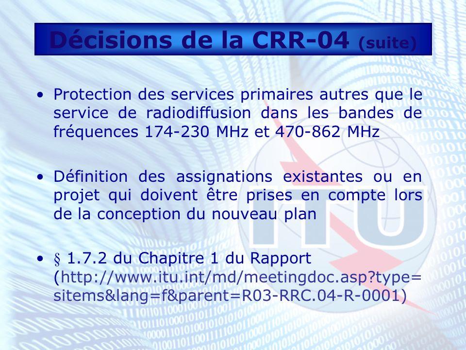 Décisions de la CRR-04 (suite) Protection des services primaires autres que le service de radiodiffusion dans les bandes de fréquences 174-230 MHz et 470-862 MHz Définition des assignations existantes ou en projet qui doivent être prises en compte lors de la conception du nouveau plan § 1.7.2 du Chapitre 1 du Rapport (http://www.itu.int/md/meetingdoc.asp type= sitems&lang=f&parent=R03-RRC.04-R-0001)