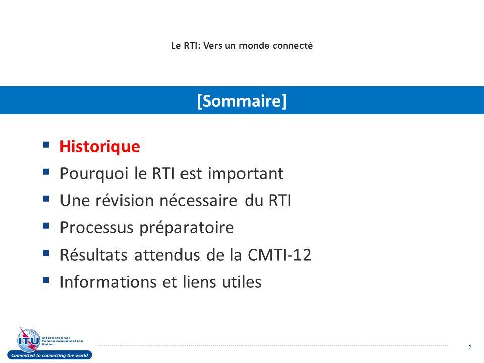 Historique Pourquoi le RTI est important Une révision nécessaire du RTI Processus préparatoire Résultats attendus de la CMTI-12 Informations et liens utiles Le RTI: Vers un monde connecté [Sommaire] 2