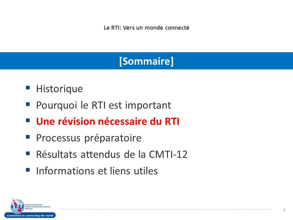 Le RTI: Vers un monde connecté Historique Pourquoi le RTI est important Une révision nécessaire du RTI Processus préparatoire Résultats attendus de la CMTI-12 Informations et liens utiles [Sommaire] 18