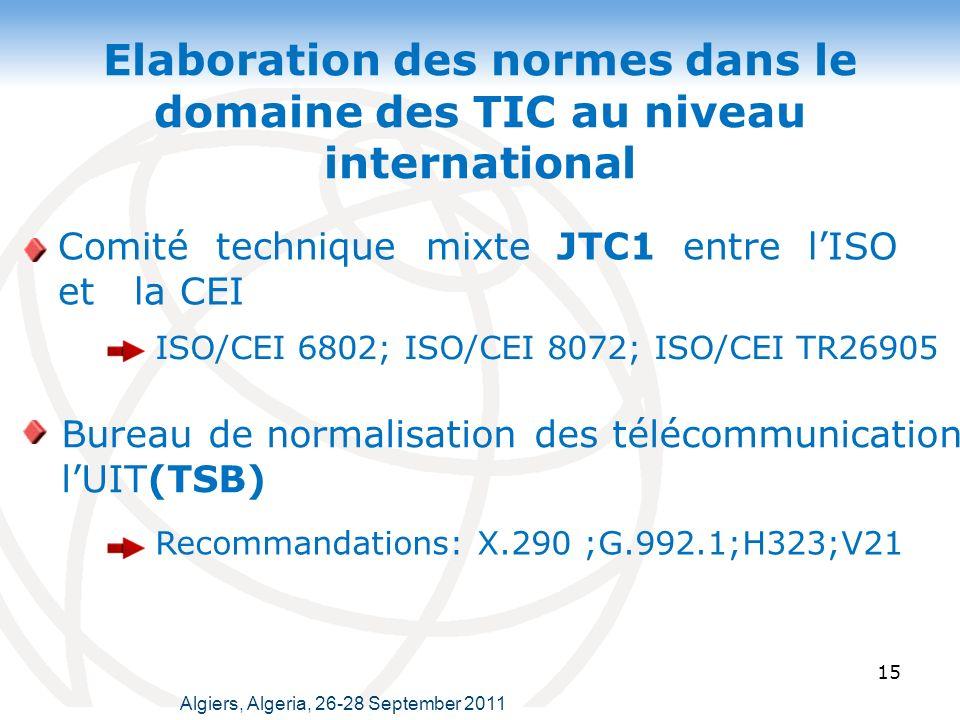 Elaboration des normes dans le domaine des TIC au niveau international Comité technique mixte JTC1 entre lISO et la CEI 15 ISO/CEI 6802; ISO/CEI 8072; ISO/CEI TR26905 Bureau de normalisation des télécommunications de lUIT(TSB) Recommandations: X.290 ;G.992.1;H323;V21 Algiers, Algeria, 26-28 September 2011