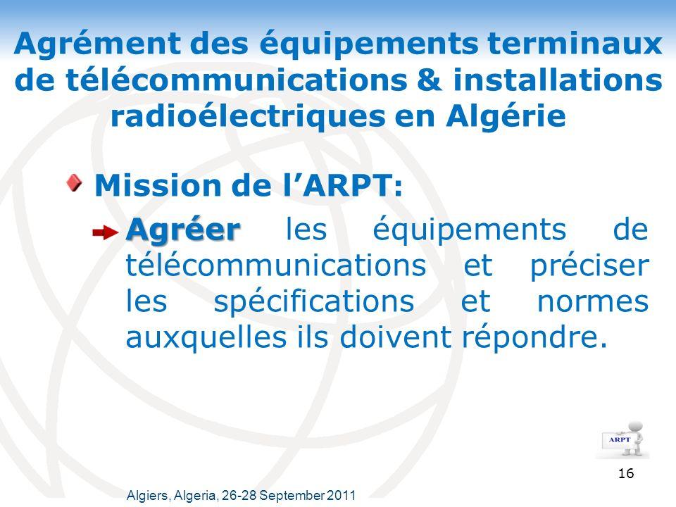 Agrément des équipements terminaux de télécommunications & installations radioélectriques en Algérie 16 Mission de lARPT : Agréer Agréer les équipements de télécommunications et préciser les spécifications et normes auxquelles ils doivent répondre.