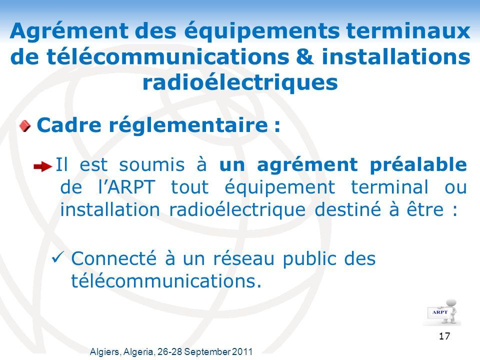 Agrément des équipements terminaux de télécommunications & installations radioélectriques 17 Cadre réglementaire : Algiers, Algeria, 26-28 September 2011 Il est soumis à un agrément préalable de lARPT tout équipement terminal ou installation radioélectrique destiné à être : Connecté à un réseau public des télécommunications.