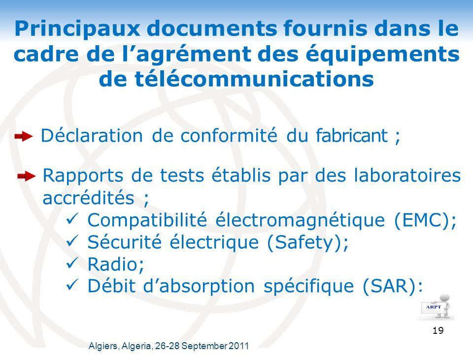 Principaux documents fournis dans le cadre de lagrément des équipements de télécommunications 19 Rapports de tests établis par des laboratoires accrédités ; Compatibilité électromagnétique (EMC); Sécurité électrique (Safety); Radio; Débit dabsorption spécifique (SAR); Déclaration de conformité du fabricant ; Algiers, Algeria, 26-28 September 2011