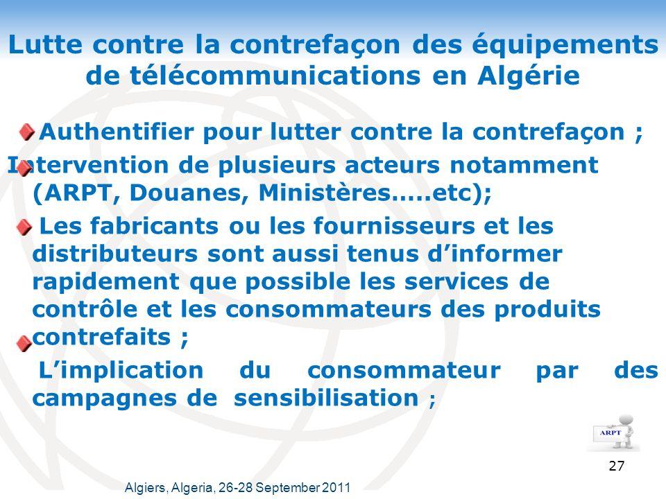 Lutte contre la contrefaçon des équipements de télécommunications en Algérie Authentifier pour lutter contre la contrefaçon ; Intervention de plusieurs acteurs notamment (ARPT, Douanes, Ministères…..etc); Les fabricants ou les fournisseurs et les distributeurs sont aussi tenus dinformer rapidement que possible les services de contrôle et les consommateurs des produits contrefaits ; Limplication du consommateur par des campagnes de sensibilisation ; 27 Algiers, Algeria, 26-28 September 2011
