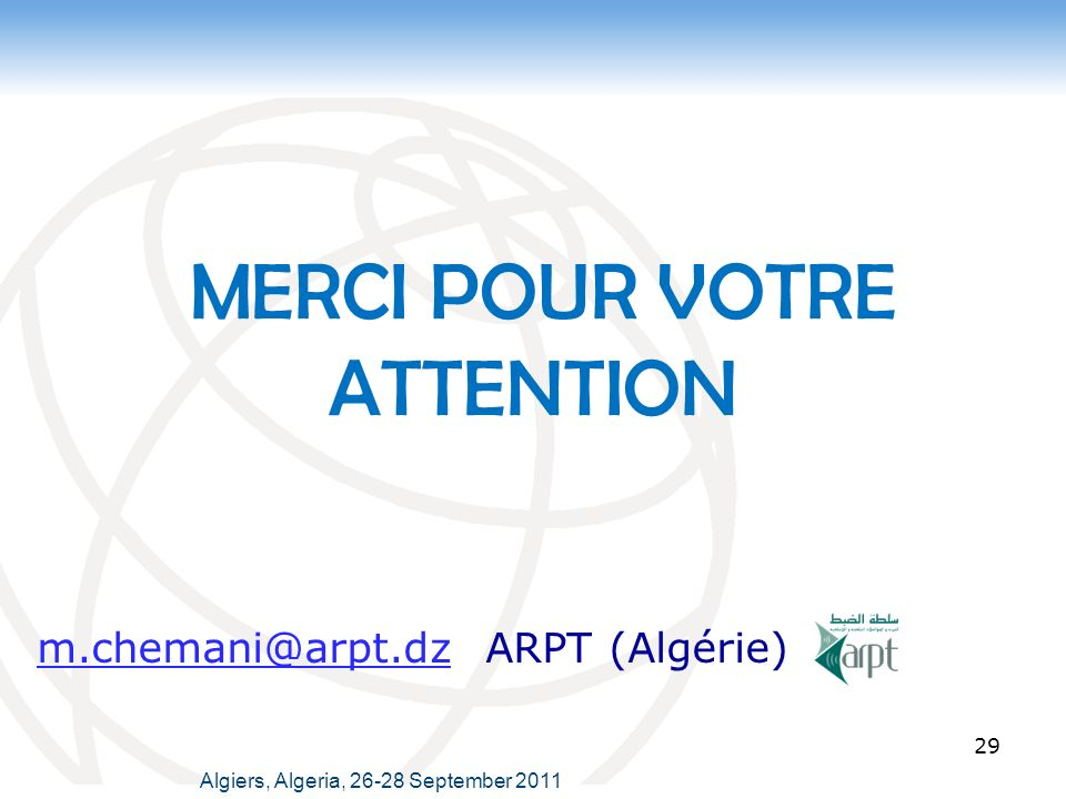 MERCI POUR VOTRE ATTENTION 29 Algiers, Algeria, 26-28 September 2011 m.chemani@arpt.dz ARPT (Algérie)