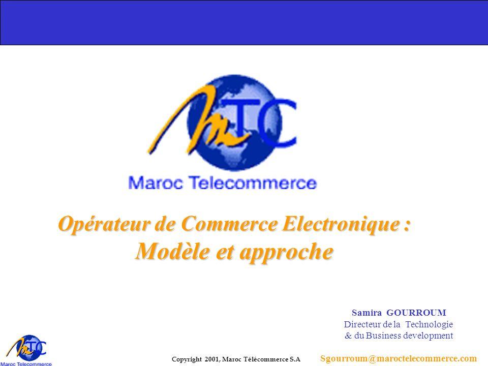 Copyright 2001, Maroc Télécommerce S.A Opérateur de Commerce Electronique : Modèle et approche Samira GOURROUM Directeur de la Technologie & du Business development Sgourroum@maroctelecommerce.com