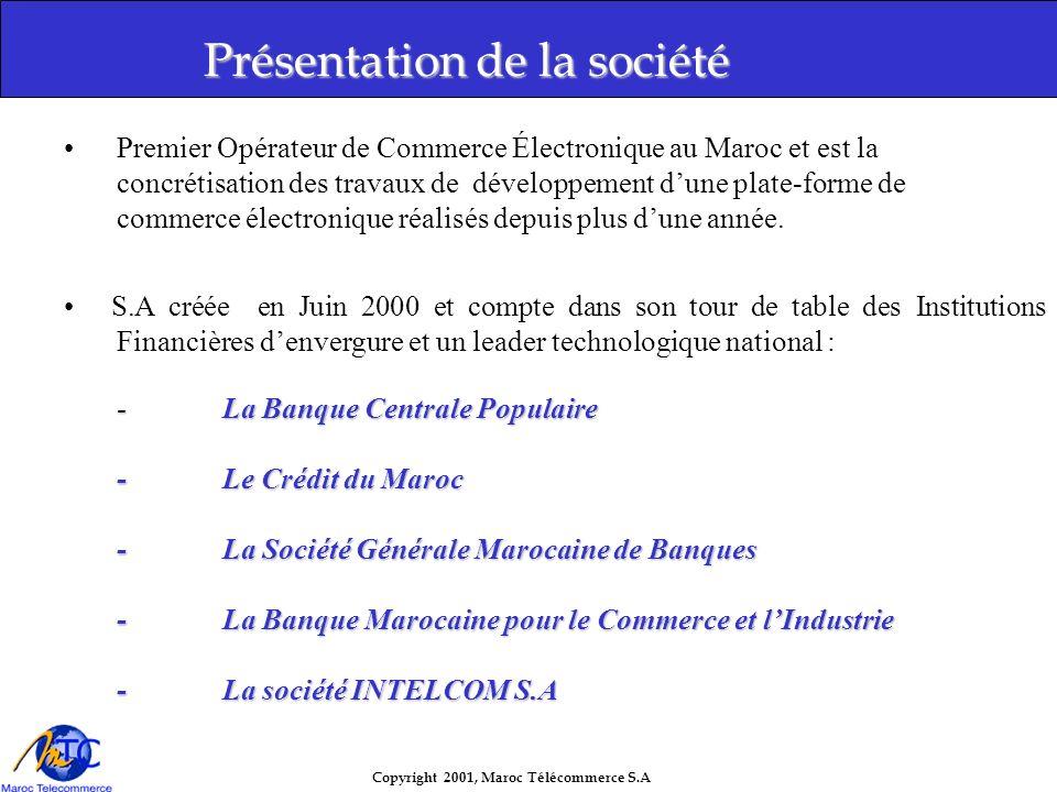 Copyright 2001, Maroc Télécommerce S.A Présentation de la société Premier Opérateur de Commerce Électronique au Maroc et est la concrétisation des travaux de développement dune plate-forme de commerce électronique réalisés depuis plus dune année.