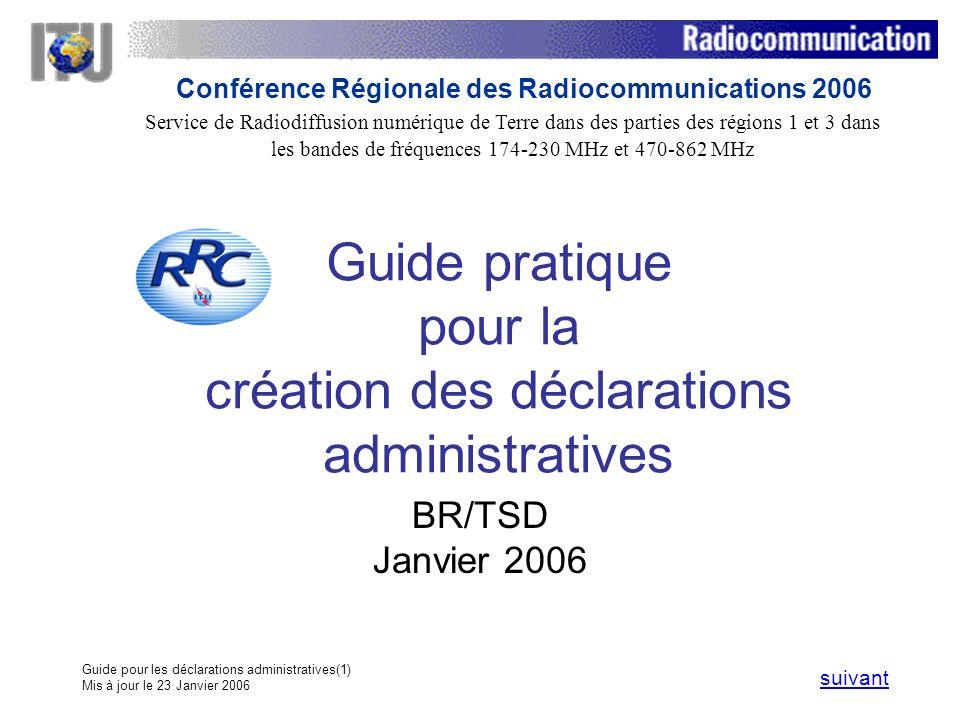 Guide pour les déclarations administratives(1) Mis à jour le 23 Janvier 2006 Guide pratique pour la création des déclarations administratives BR/TSD Janvier 2006 suivant Service de Radiodiffusion numérique de Terre dans des parties des régions 1 et 3 dans les bandes de fréquences 174 230 MHz et 470 862 MHz Conférence Régionale des Radiocommunications 2006